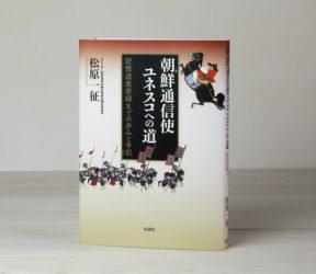 朝鮮通信使ユネスコへの道──記憶遺産登録までの歩みと手記